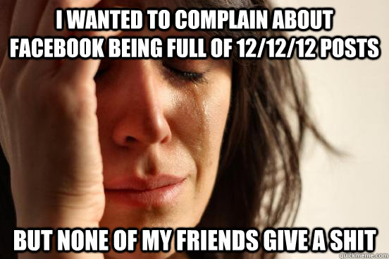 i wanted to complain about facebook being full of 121212 p - First World Problems