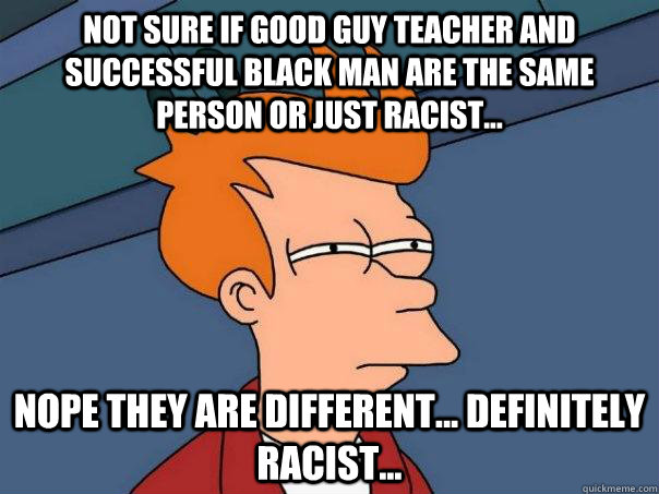 not sure if good guy teacher and successful black man are th - Futurama Fry