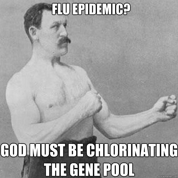 flu epidemic god must be chlorinating the gene pool - overly manly man