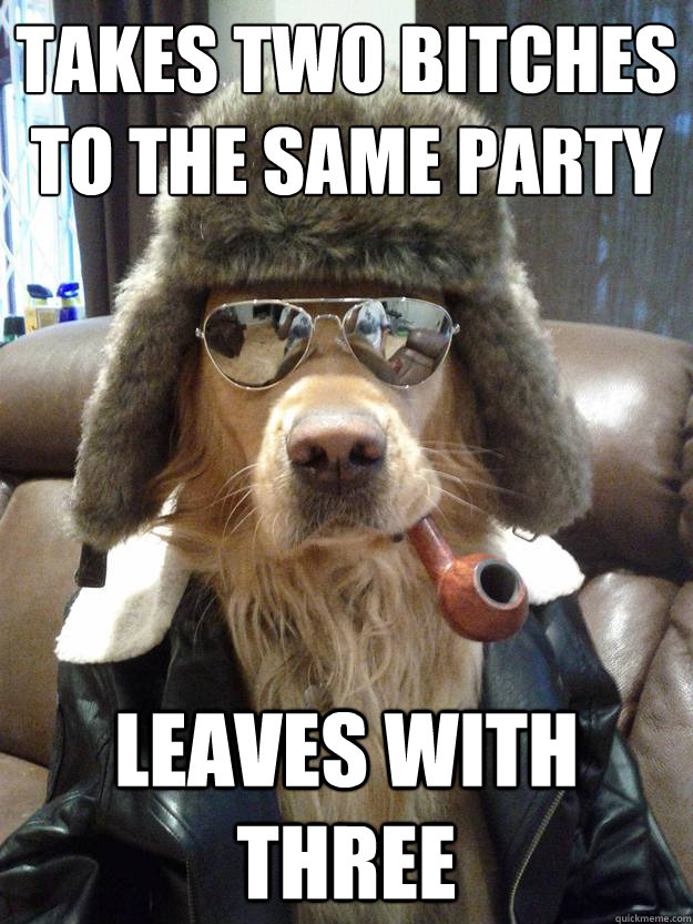 takes two bitches to the same party leaves with three - Suave Dog