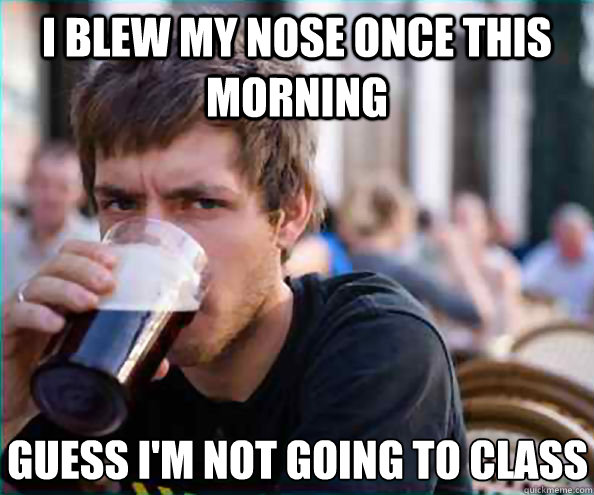 i blew my nose once this morning guess im not going to clas - Lazy College Senior