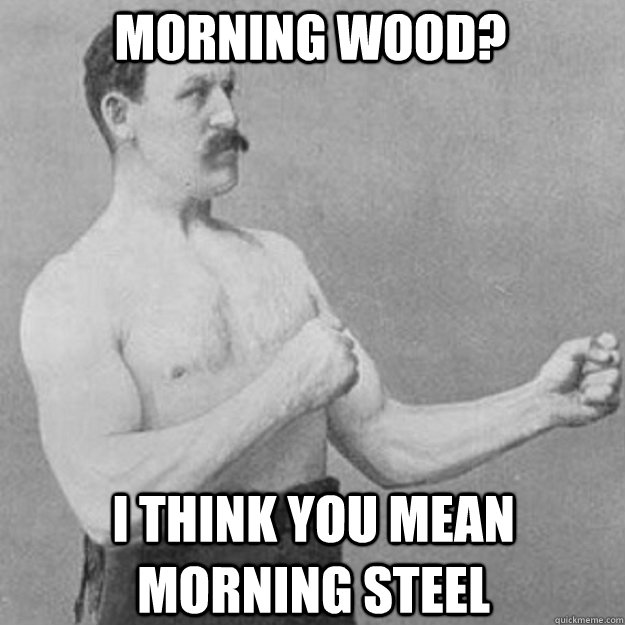 morning wood i think you mean morning steel - overly manly man