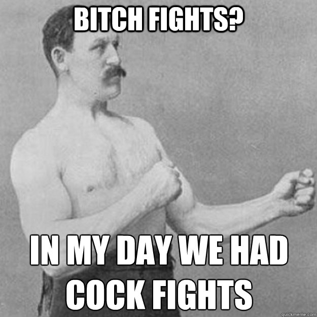 bitch fights in my day we had cock fights - overly manly man