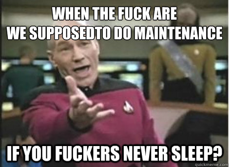 when the fuck are we supposedto do maintenance if you fucke - ANNOYED PICARD