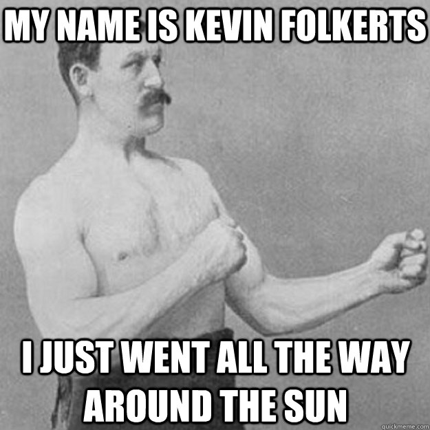 my name is kevin folkerts i just went all the way around the - overly manly man