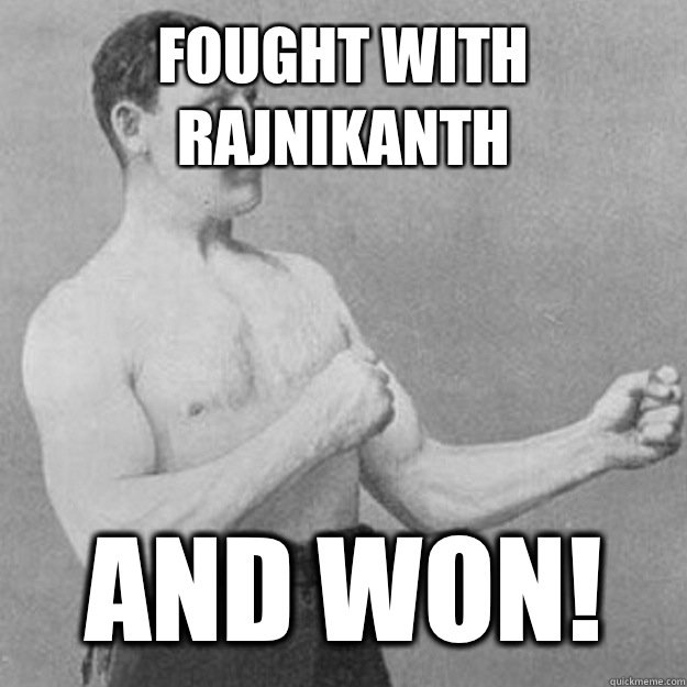 Fought with Rajnikanth YOU MEAN she released you into a sea  - overly manly man