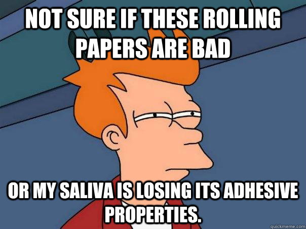not sure if these rolling papers are bad or my saliva is los - Futurama Fry
