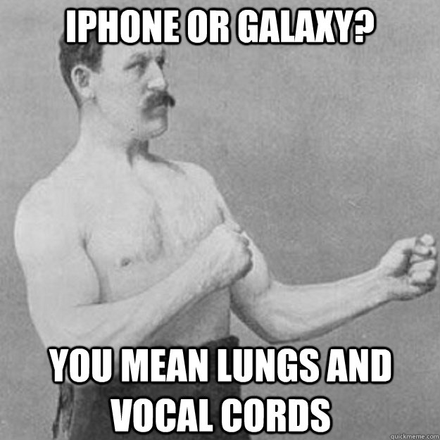 iphone or galaxy you mean lungs and vocal cords - overly manly man