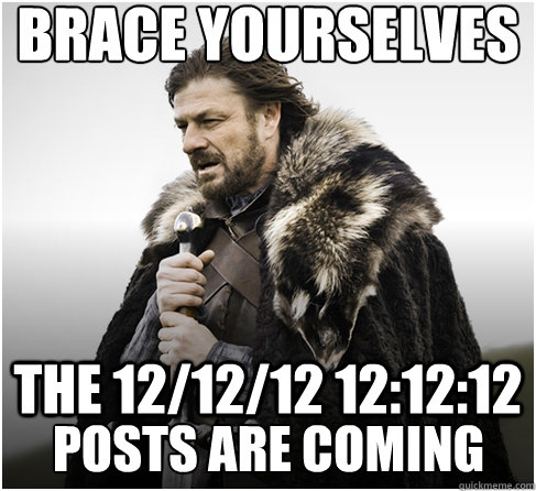 brace yourselves the 121212 121212 posts are coming - Imminent Ned better