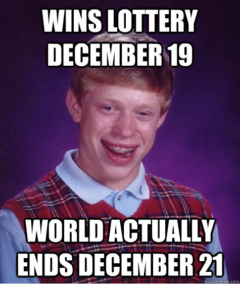 wins lottery december 19 world actually ends december 21 - Bad Luck Brian