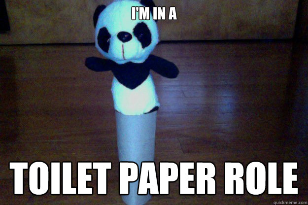 im in a toilet paper role  - ThePanda