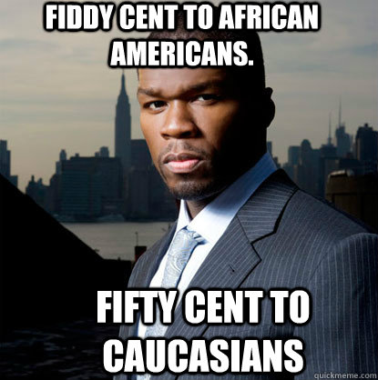 fiddy cent to african americans fifty cent to caucasians - 50 Cent Many Men