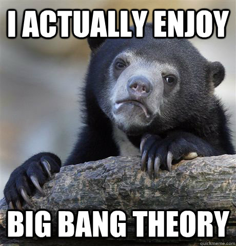i actually enjoy big bang theory - Confession Bear