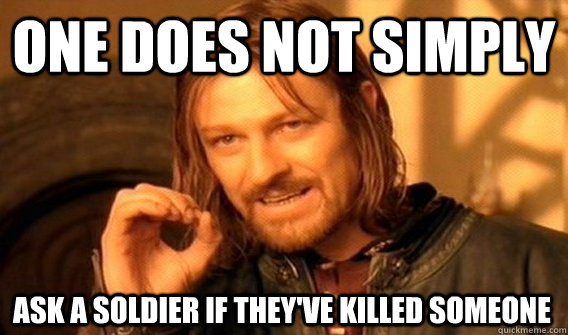 one does not simply ask a soldier if theyve killed someone - One Does Not Simply