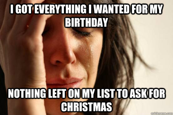i got everything i wanted for my birthday nothing left on my - First World Problems