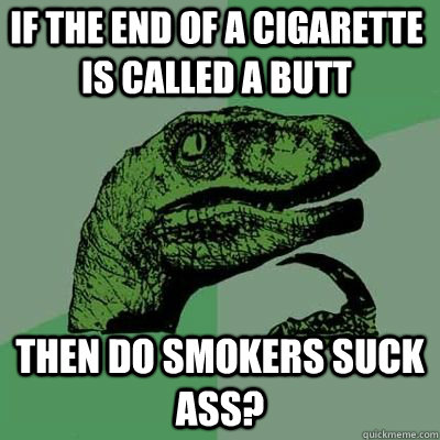 if the end of a cigarette is called a butt then do smokers s - Philosoraptor