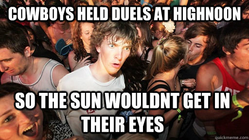cowboys held duels at highnoon so the sun wouldnt get in the - Sudden Clarity Clarence