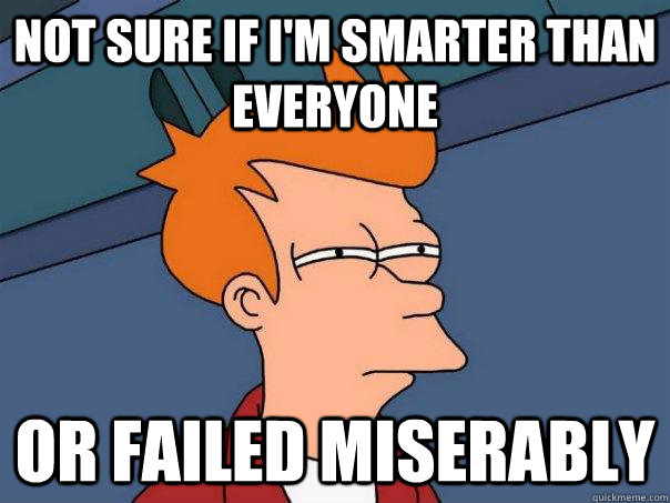 not sure if im smarter than everyone or failed miserably - Futurama Fry
