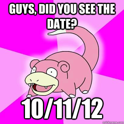 guys did you see the date 101112 - Slowpoke