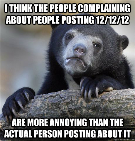 i think the people complaining about people posting 121212 - Confession Bear