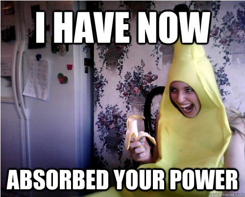 i have now absorbed your power -