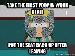 take the first poop in work stall put the seat back up after - ProfChaos