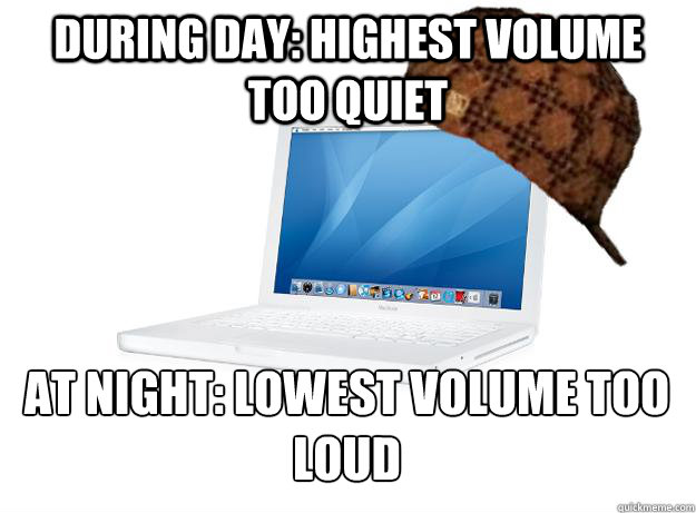 during day highest volume too quiet at night lowest volume - SCUMBAG LAPTOP