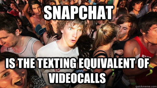 snapchat is the texting equivalent of videocalls - Sudden Clarity Clarence