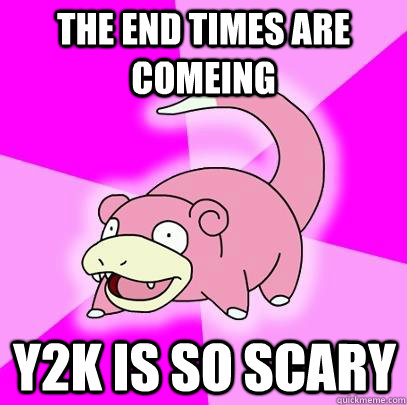 the end times are comeing y2k is so scary - Slowpoke