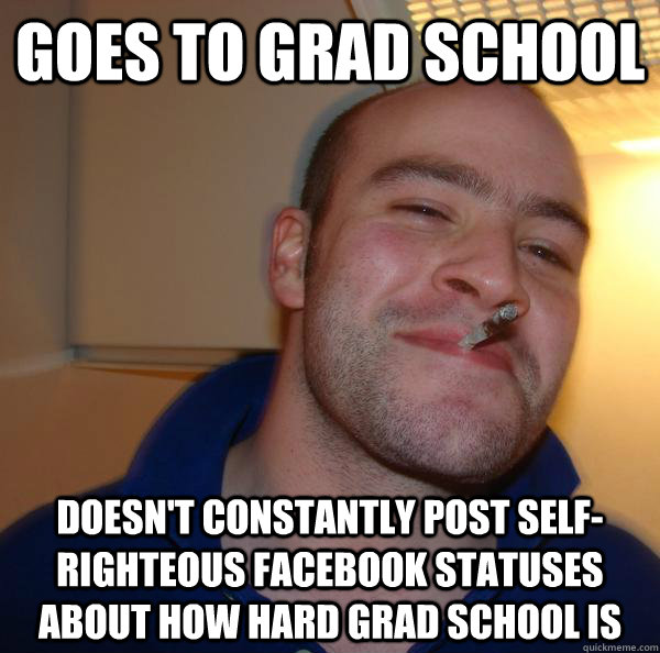 goes to grad school doesnt constantly post selfrighteous f - Good Guy Greg