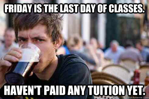 friday is the last day of classes havent paid any tuition  - Lazy College Senior