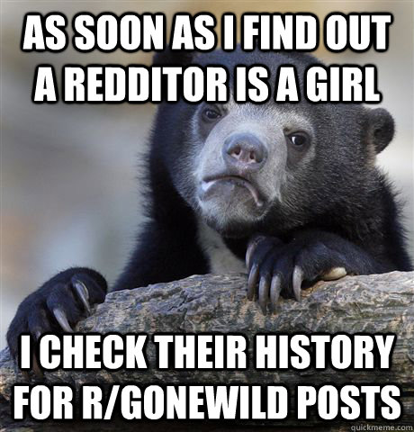 as soon as i find out a redditor is a girl i check their his - Confession Bear