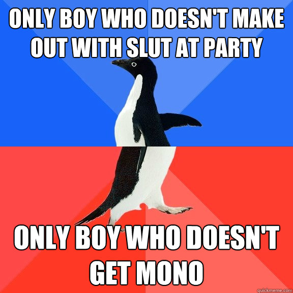 only boy who doesnt make out with slut at party only boy wh - Socially Awkward Awesome Penguin