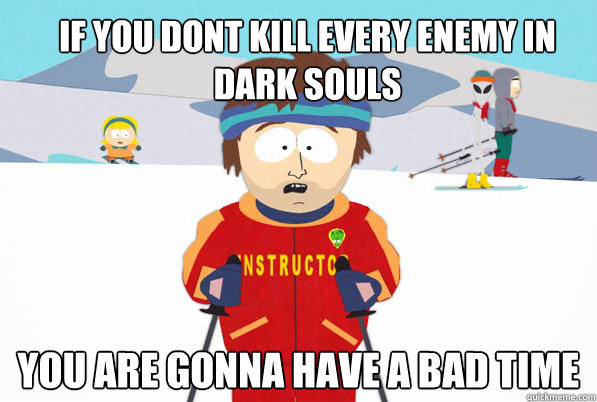 if you dont kill every enemy in dark souls you are gonna hav - Bad Time Ski Instructor