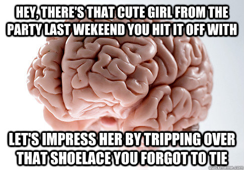 hey theres that cute girl from the party last wekeend you  - Scumbag Brain