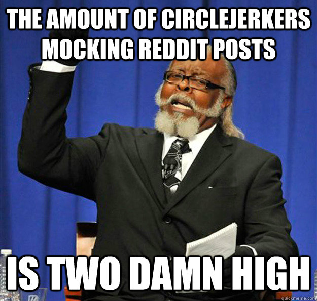 the amount of circlejerkers mocking reddit posts is two damn - Jimmy McMillan