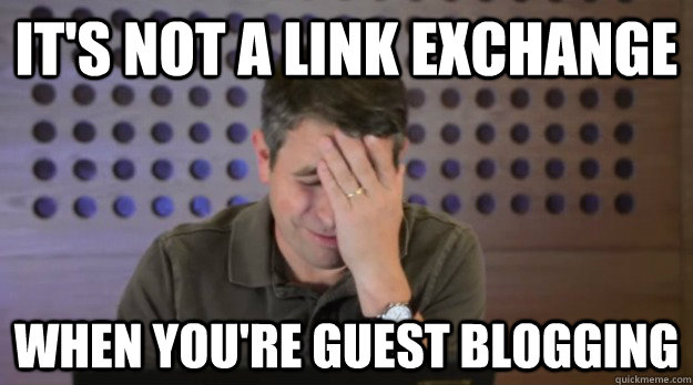 its not a link exchange when youre guest blogging - Facepalm Matt Cutts