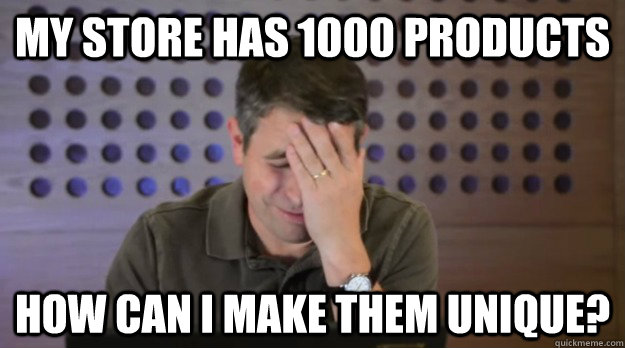 my store has 1000 products how can i make them unique - Facepalm Matt Cutts