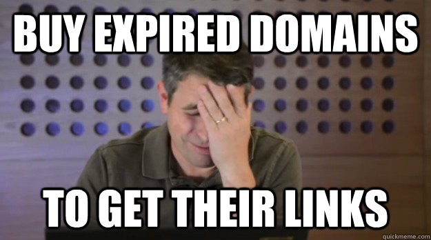 buy expired domains to get their links - Facepalm Matt Cutts