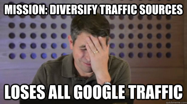mission diversify traffic sources loses all google traffic - Facepalm Matt Cutts