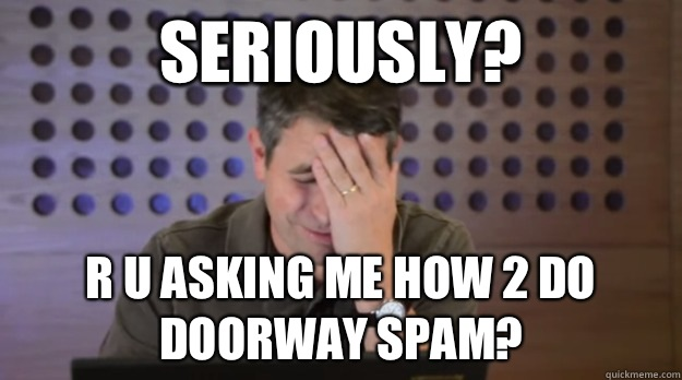 Seriously R U asking me how 2 do doorway spam - Facepalm Matt Cutts