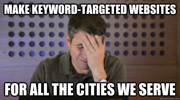 make keywordtargeted websites for all the cities we serve - Facepalm Matt Cutts