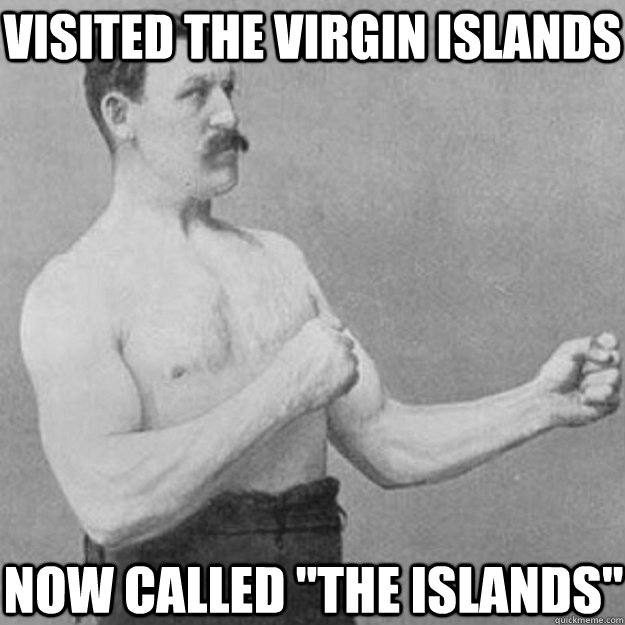 visited the virgin islands now called the islands - overly manly man