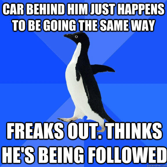 car behind him just happens to be going the same way freaks  - Socially Awkward Penguin