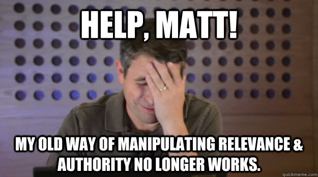 help matt my old way of manipulating relevance authority - Facepalm Matt Cutts