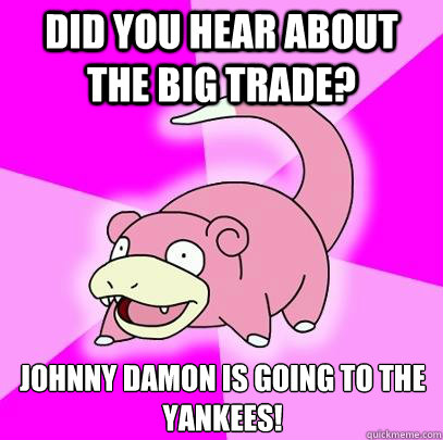 did you hear about the big trade johnny damon is going to t - Slowpoke