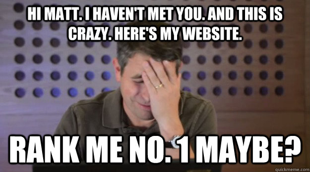 hi matt i havent met you and this is crazy heres my web - Facepalm Matt Cutts