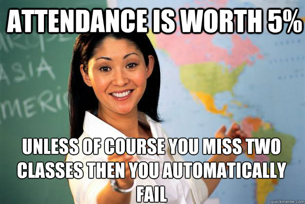 attendance is worth 5 unless of course you miss two classes - Unhelpful High School Teacher