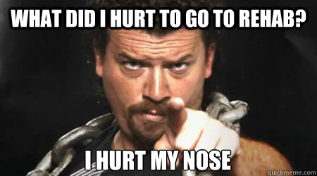 what did i hurt to go to rehab i hurt my nose - kenny powers