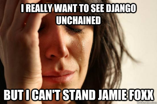 i really want to see django unchained but i cant stand jam - First World Problems